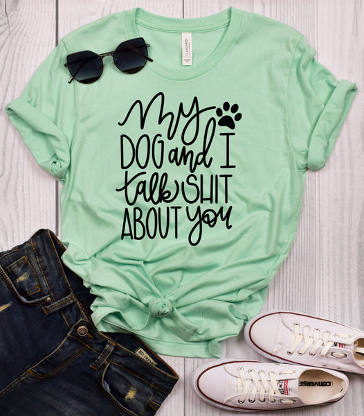 My Dog and I Talk Shit About You T-Shirt