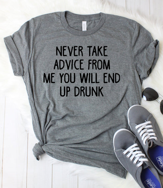Never Take Advice from me you Will End Up Drunk T-Shirt