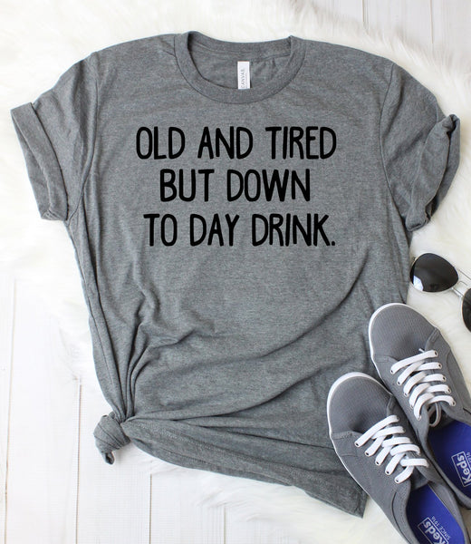 Old and Tired But Down to Day Drink T-Shirt