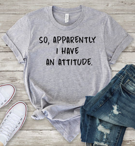 So, Apparently I Have an Attitude T-Shirt