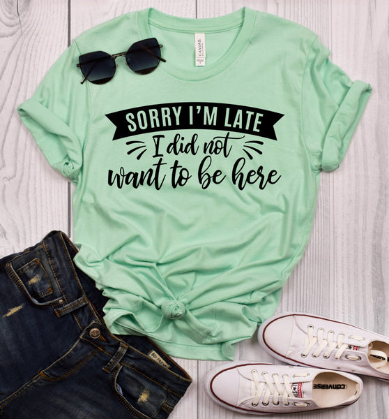 Sorry I'm Late I Didn't Want to Be Here T-Shirt
