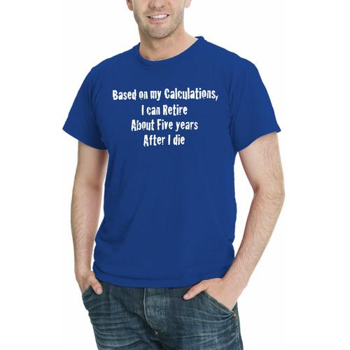 Based On My Calcuations, I Can Retire About Five years After I die, Funny Men T-Shirt Assorted Colors Sizes S-5XL