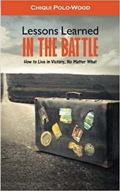 Lessons Learned in the Battle: How to Live in Victory No Matter What