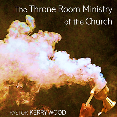 The Throne Room Ministry of the Church, Part 1
