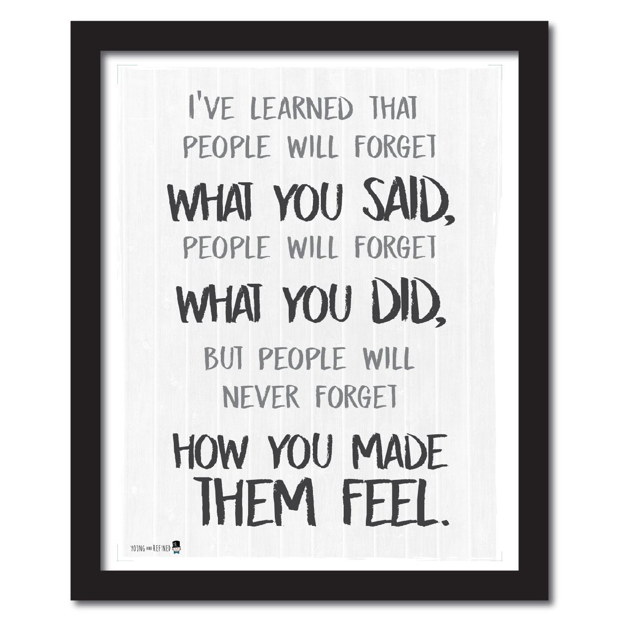Wise saying by Maya Angelou never forget how you made them feel BLACK AND WHITE wall art perfect for decorating kitchens homes bathrooms bedrooms hallways. - Young N' Refined