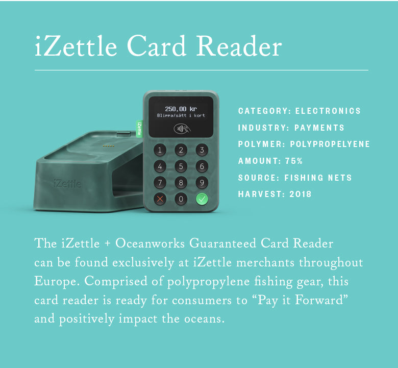The iZettle + Oceanworks Guaranteed Card Reader can be found exclusively at iZettle merchants throughout Europe. Comprised of polypropylene fishing gear, this card reader is ready for consumers to Pay it Forward and positively impact the oceans.