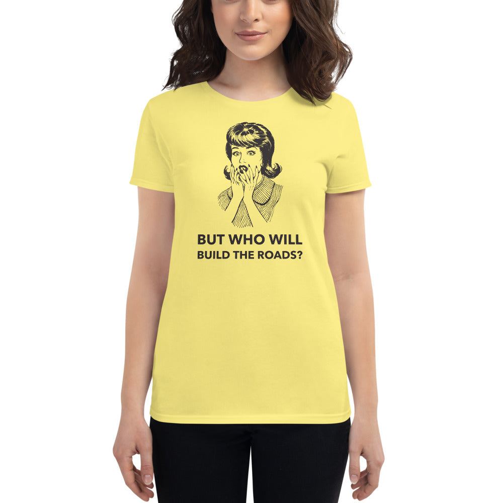 But Who Will Build the Roads? Women's T-Shirt