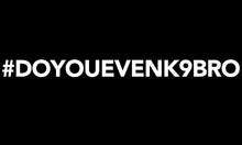 Load image into Gallery viewer, #DOYOUEVENK9BRO T-Shirt