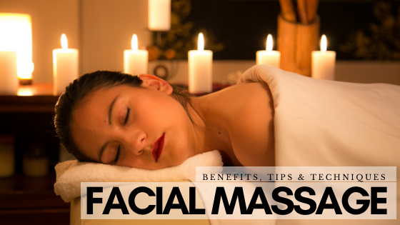 Facial Massage: Benefits, Tips & Techniques