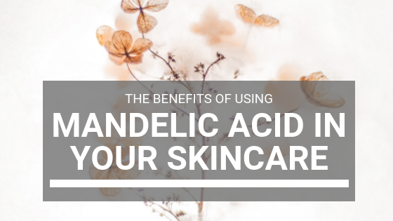 The Benefits of Using Mandelic Acid in Your Skincare