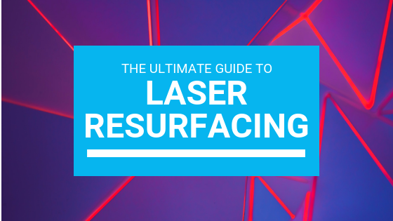 The Ultimate Guide To Laser Resurfacing
