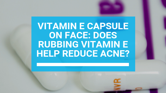 Vitamin E Capsule on Face: Does Rubbing Vitamin E Help Reduce Acne?