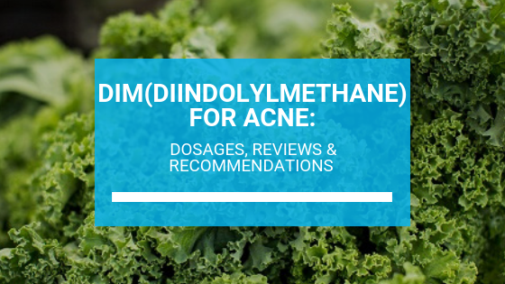 DIM(Diindolylmethane) for Acne: Dosages, Reviews & Recommendations