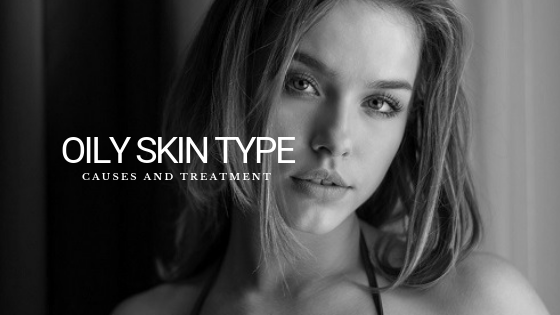 Oily Skin Type: Causes and Treatment