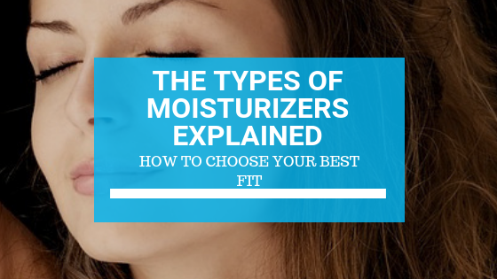 The Types of Moisturizers Explained: How to Choose Your Best Fit