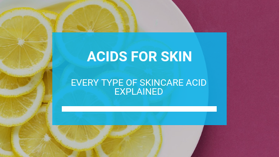 Acids for Skin: Every Type of Skincare Acid Explained