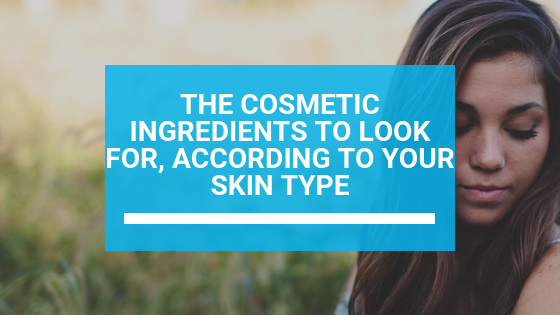 The Cosmetic Ingredients to Look For, According to Your Skin Type