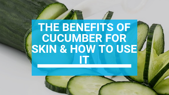 The Benefits of Cucumber for Skin & How to Use It