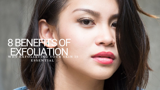 8 Benefits of Exfoliation: Why Exfoliating Your Skin Is Essential