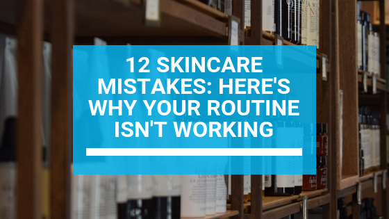 12 Skincare Mistakes: Here's Why Your Routine Isn't Working
