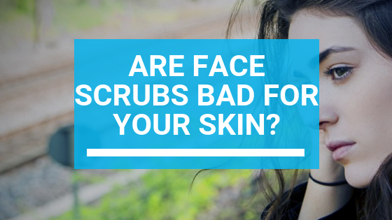 Are Face Scrubs Bad for Your Skin?