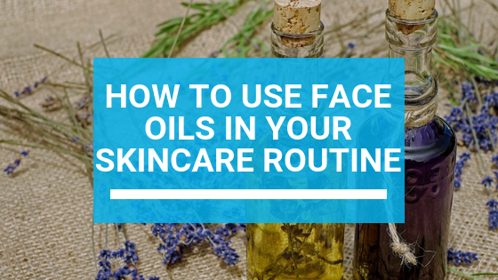 How to Use Face Oils in Your Skincare Routine
