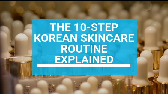 The 10-Step Korean Skincare Routine Explained