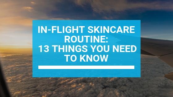 In-Flight Skincare Routine: 13 Things You Need to Know