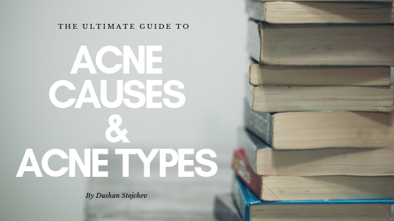 The Ultimate Guide To Acne Causes And Acne Types