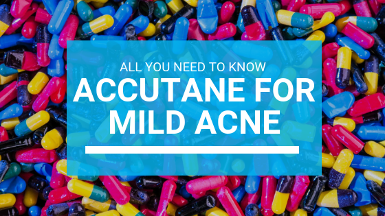 Accutane For Mild Acne: All You Need To Know