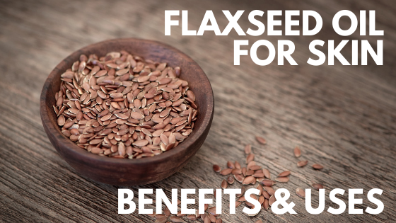 Flaxseed Oil For Skin: Benefits & Uses