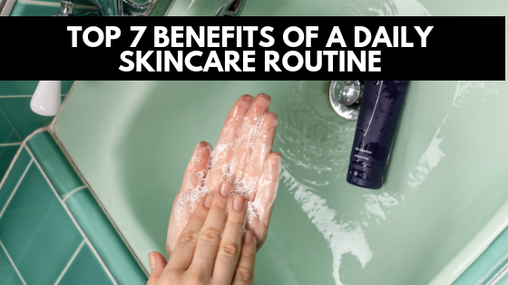 Top 7 Benefits Of A Daily Skincare Routine