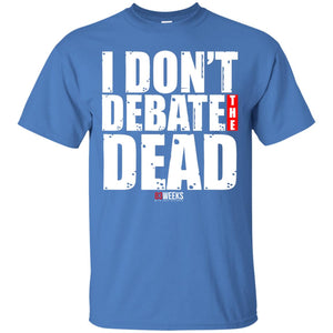 I Don't Debate The Dead Shirt
