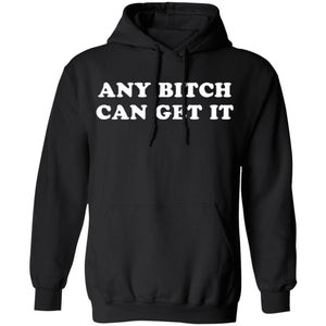 Any Bitch Can Get It Pullover Hoodie