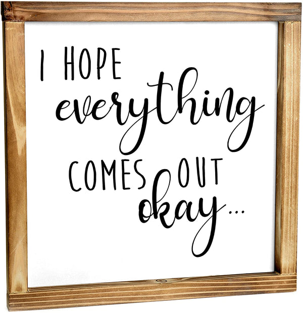 I Hope Everything Comes Out Okay Sign - Funny Farmhouse Bathroom Decor Sign 12x12