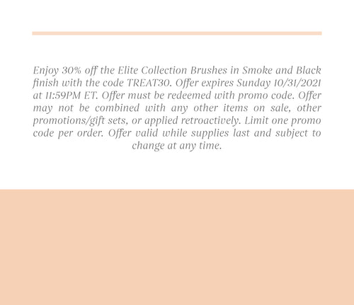 Enjoy 30% off the Elite Collection Brushes in Smoke and Black finish with the code TREAT30. Offer expires Sunday 10/31/2021 at 11:59PM ET. Offer must be redeemed with promo code. Offer may not be combined with any other items on sale, other promotions/gift sets, or applied retroactively. Limit one promo code per order. Offer valid while supplies last and subject to change at any time.