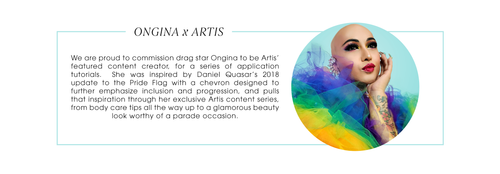 Ongina x Artis We are proud to commission Ongina to be Artis' featured content creator, for a series of application tutorials.  She was inspired by Daniel Quasar's 2018 update to the Pride Flag with a chevron designed to further emphasize inclusion and progression, and pulls that inspiration through her exclusive Artis content series, from body care tips all the way up to a glamorous beauty look worthy of a parade occasion.