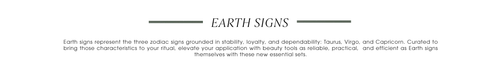 Earth Signs. Earth signs represent the three zodiac signs grounded in stability, loyalty, and dependability: Taurus, Virgo, and Capricorn. Curated to bring those characteristics to your ritual, elevate your application with beauty tools as reliable, practical,  and efficient as Earth signs themselves with these new essential sets.