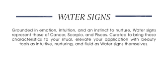 Water Signs. Grounded in emotion, intuition, and an instinct to nurture, Water signs represent those of Cancer, Scorpio, and Pisces. Curated to bring those characteristics to your ritual, elevate your application with beauty tools as intuitive, nurturing, and fluid as Water signs themselves.