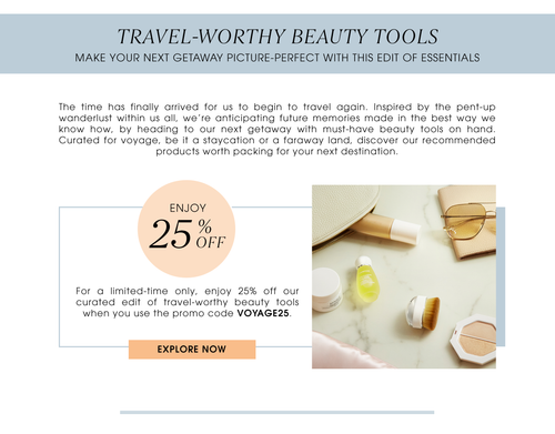 TRAVEL-WORTHY BEAUTY TOOLS    Make your next getaway picture-perfect with this edit of essentials. Enjoy 25% OFF. For a limited-time only, enjoy 25% off our curated edit of travel-worthy beauty tools when you use the promo code VOYAGE25. Explore now.