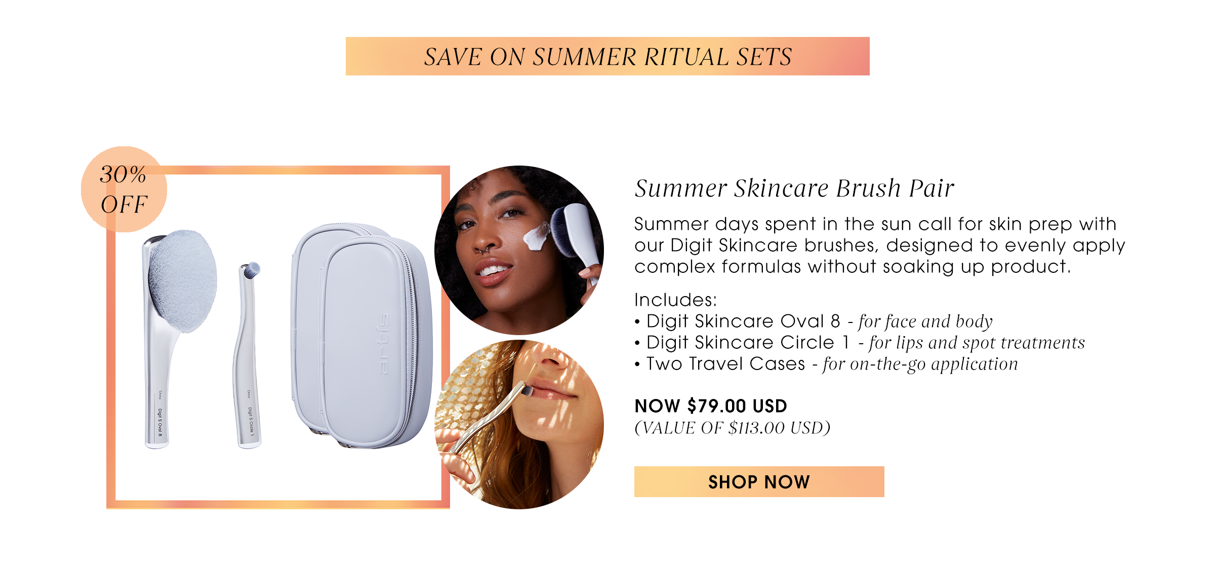 Save on Summer Ritual Sets. Summer Skincare Brush Pair. Summer days spent in the sun call for skin prep with our Digit Skincare brushes, designed to evenly apply complex formulas without soaking up product.   Includes: • Digit Skincare Oval 8 - for face and body  • Digit Skincare Circle 1 - for lips and spot treatments • Two Travel Cases - for on-the-go application  NOW $79.00 USD (VALUE OF $113.00 USD) Shop now.