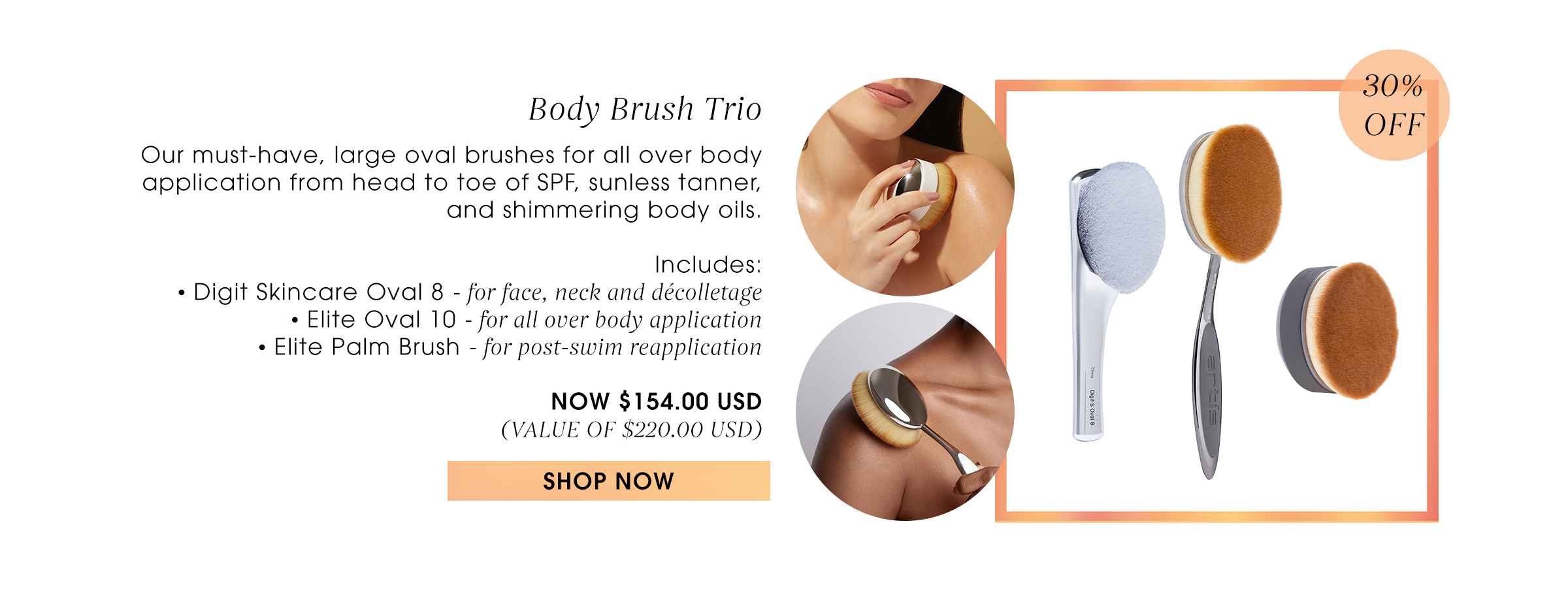 Body Brush Trio   Our must-have, large oval brushes for all over body application from head to toe of SPF, sunless tanner, and shimmering body oils.  Includes: • Digit Skincare Oval 8 - for face, neck and décolletage • Elite Oval 10 - for all over body application • Elite Palm Brush - for post-swim reapplication  NOW $154.00 USD (VALUE OF $220.00 USD) Shop now.