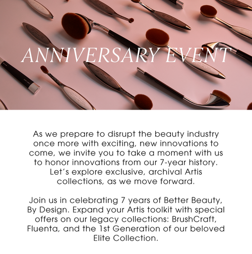 Anniversary Event. As we prepare to disrupt the beauty industry once more with exciting, new innovations to come, we invite you to take a moment with us to honor innovations from our 7-year history. Let's explore exclusive, archival Artis collections, as we move forward.  Join us in celebrating 7 years of Better Beauty, By Design. Expand your Artis toolkit with special offers on our legacy collections: BrushCraft, Fluenta, and the 1st Generation of our beloved Elite Collection.