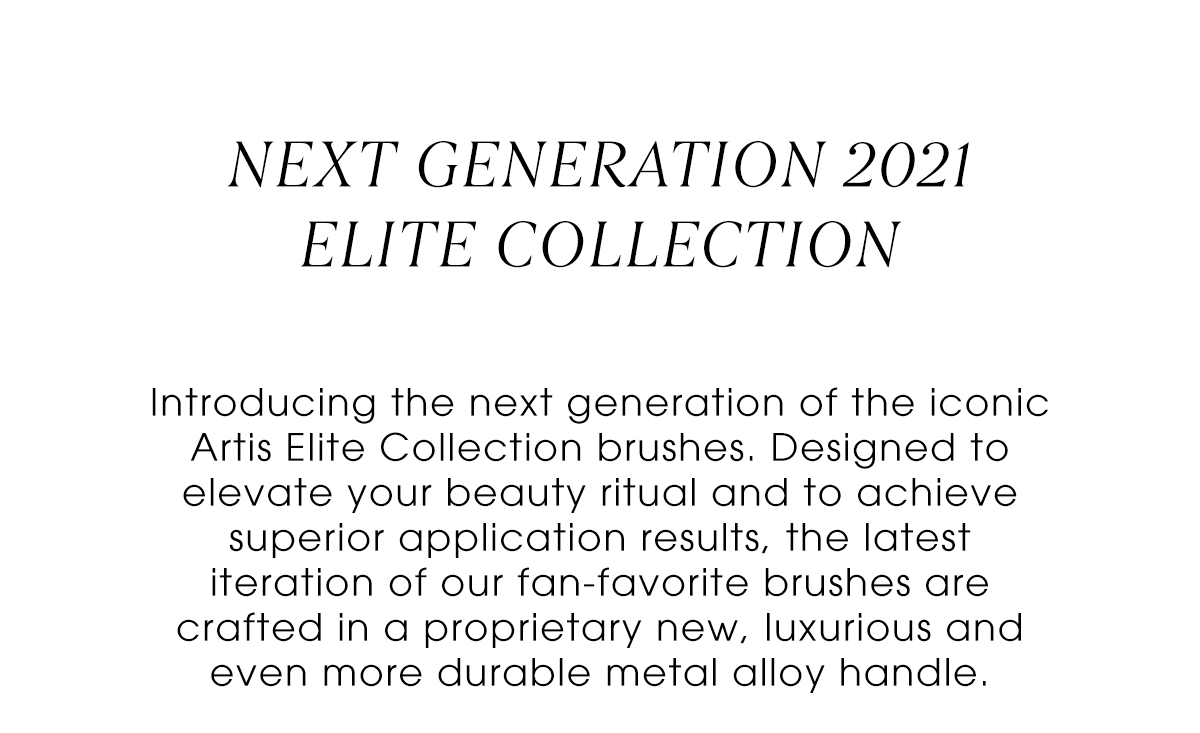 Next Generation 2021 Elite Collection: Introducing the next generation of the iconic Artis Elite Collection brushes. Designed to elevate your beauty ritual and to achieve superior application results, the latest iteration of our fan-favorite brushes are crafted in a proprietary new, luxurious and even more durable metal alloy handle.