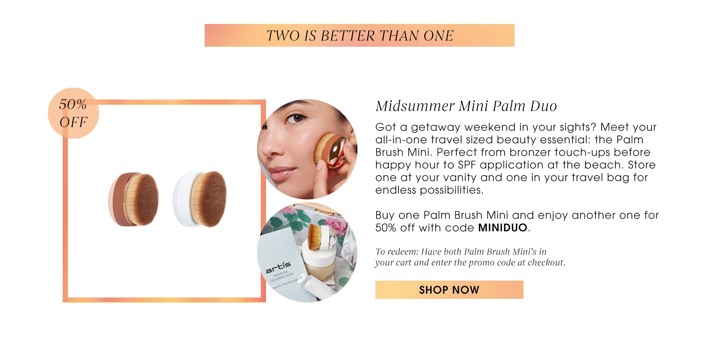 Two is better than one. Midsummer Mini Palm Duo   Got a getaway weekend in your sights? Meet your all-in-one travel sized beauty essential: the Palm Brush Mini. Perfect from bronzer touch-ups before happy hour to SPF application at the beach. Store one at your vanity and one in your travel bag for endless possibilities.  Buy one Palm Brush Mini and enjoy another one for 50% off with code MINIDUO.   To redeem: Have both Palm Brush Mini's in  your cart and enter the promo code at checkout. Shop now.