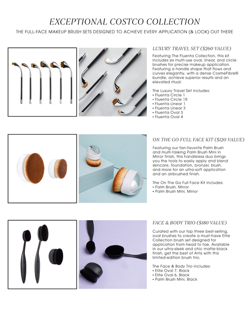 EXCEPTIONAL COSTCO COLLECTION   THE FULL-FACE MAKEUP BRUSH SETS DESIGNED TO ACHIEVE EVERY APPLICATION (& LOOK) OUT THERE.  Luxury Travel Set ($260). Featuring The Fluenta Collection, this kit includes six multi-use oval, linear, and circle brushes for precise makeup application. Featuring a handle shape that flows and curves elegantly, with a dense CosmeFibre® bundle, achieve superior results and an elevated ritual.  The Luxury Travel Set includes: • Fluenta Circle 1 • Fluenta Circle 1R • Fluenta Linear 1 • Fluenta Linear 3 • Fluenta Oval 3 • Fluenta Oval 4. On the go Full Face Kit ($120). Featuring our fan-favorite Palm Brush and multi-tasking Palm Brush Mini in Mirror finish, this handleless duo brings you the tools to easily apply and blend skincare, foundation, bronzer, blush, and more for an ultra-soft application and an airbrushed finish.  The On The Go Full Face Kit includes: • Palm Brush, Mirror • Palm Brush Mini, Mirror. Face & Body Trio ($180). Curated with our top three best-selling, oval brushes to create a must-have Elite Collection brush set designed for application from head to toe. Available in our ultra-sleek and chic matte-black finish, get the best of Artis with this limited-edition brush trio.  The Face & Body Trio includes:  • Elite Oval 7, Black • Elite Oval 6, Black • Palm Brush Mini, Black