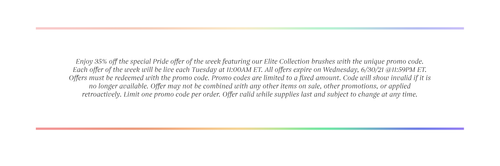Enjoy 35% off the special Pride offer of the week featuring our Elite Collection brushes with the unique promo code. Each offer of the week will be live each Tuesday at 11:00AM ET. All offers expire on Wednesday, 6/30/21 @11:59PM ET. Offers must be redeemed with the promo code. Promo codes are limited to a fixed amount. Code will show invalid if it is no longer available. Offer may not be combined with any other items on sale, other promotions, or applied retroactively. Limit one promo code per order. Offer valid while supplies last and subject to change at any time.