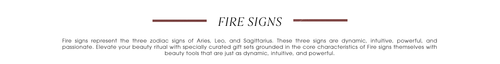 Fire Signs. Fire signs represent the three zodiac signs of Aries, Leo, and Sagittarius. These three signs are dynamic, intuitive, powerful, and passionate. Elevate your beauty ritual with specially curated gift sets grounded in the core characteristics of Fire signs themselves with beauty tools that are just as dynamic, intuitive, and powerful.