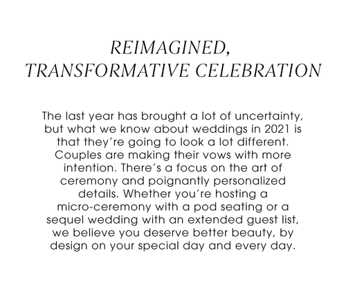Reimagined, Transformative Celebration. The last year has brought a lot of uncertainty, but what we know about weddings in 2021 is that they're going to look a lot different. Couples are making their vows with more intention. There's a focus on the art of ceremony and poignantly personalized details. Whether you're hosting a micro-ceremony with a pod seating or a sequel wedding with an extended guest list, we believe you deserve better beauty, by design on your special day and every day.