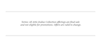 Terms. All Artis Zodiac Collection offerings are final sale and not eligible for promotions. Offers are valid to change.